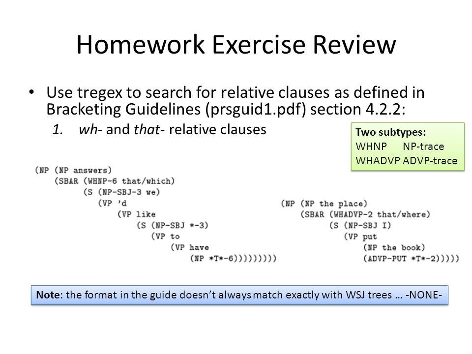 Homework Exercise Review Use tregex to search for relative clauses as defined in Bracketing Guidelines (prsguid1.pdf) section 4.2.2: 1.wh- and that- relative clauses Two subtypes: WHNP NP-trace WHADVP ADVP-trace Two subtypes: WHNP NP-trace WHADVP ADVP-trace Note: the format in the guide doesnt always match exactly with WSJ trees … -NONE-