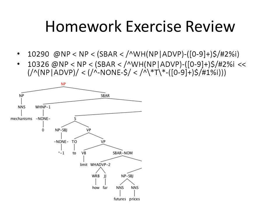 Homework Exercise Review 10290 @NP < NP < (SBAR < /^WH(NP|ADVP)-([0-9]+)$/#2%i) 10326 @NP < NP < (SBAR < /^WH(NP|ADVP)-([0-9]+)$/#2%i << (/^(NP|ADVP)/ < (/^-NONE-$/ < /^\*T\*-([0-9]+)$/#1%i)))