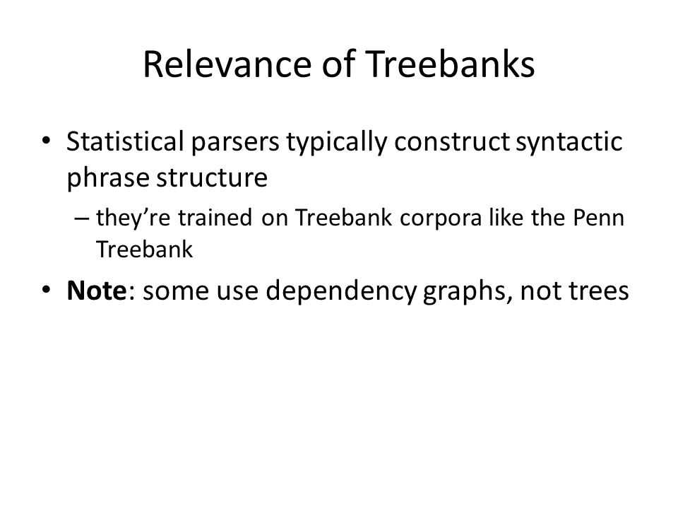 Relevance of Treebanks Statistical parsers typically construct syntactic phrase structure – theyre trained on Treebank corpora like the Penn Treebank Note: some use dependency graphs, not trees