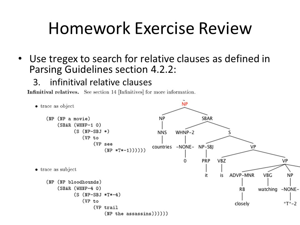 Homework Exercise Review Use tregex to search for relative clauses as defined in Parsing Guidelines section 4.2.2: 3.infinitival relative clauses