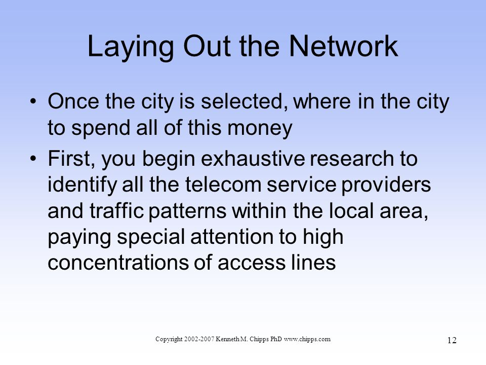 Laying Out the Network Once the city is selected, where in the city to spend all of this money First, you begin exhaustive research to identify all the telecom service providers and traffic patterns within the local area, paying special attention to high concentrations of access lines Copyright 2002-2007 Kenneth M.