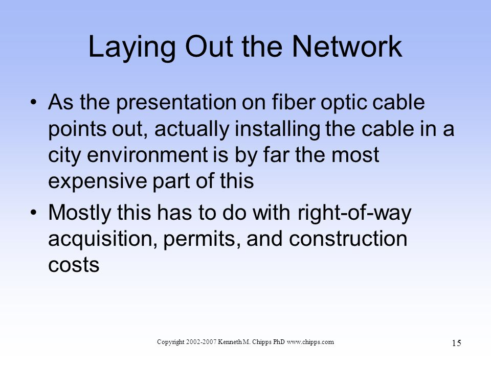 Laying Out the Network As the presentation on fiber optic cable points out, actually installing the cable in a city environment is by far the most expensive part of this Mostly this has to do with right-of-way acquisition, permits, and construction costs Copyright 2002-2007 Kenneth M.