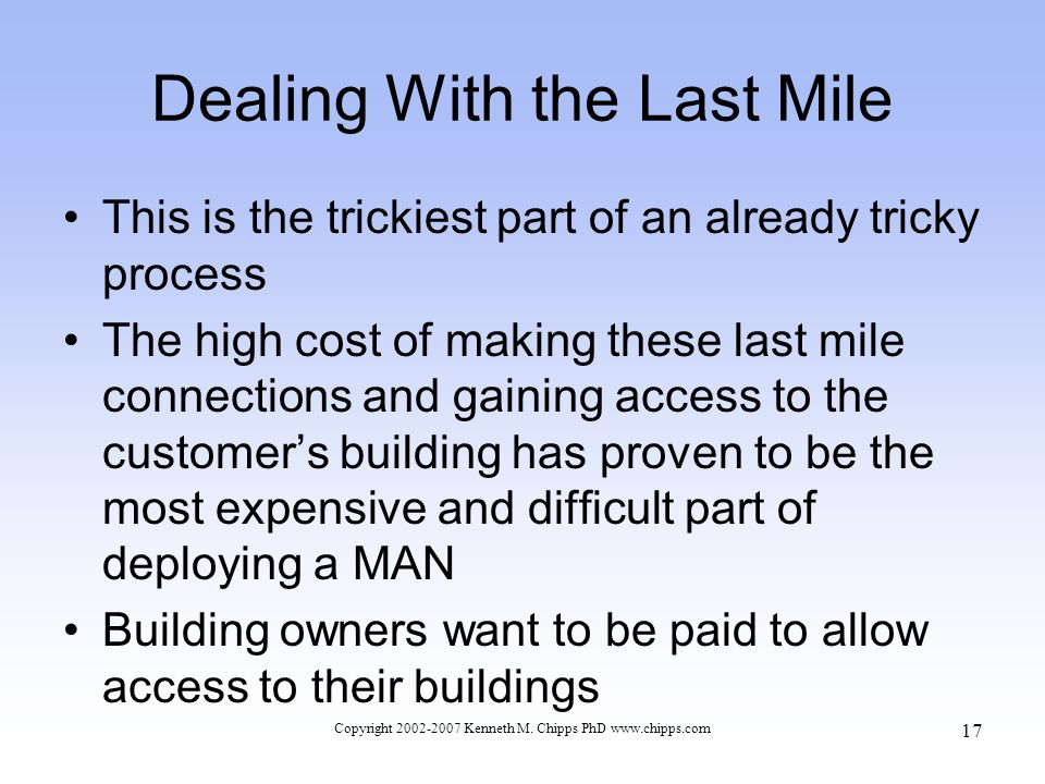 Dealing With the Last Mile This is the trickiest part of an already tricky process The high cost of making these last mile connections and gaining access to the customers building has proven to be the most expensive and difficult part of deploying a MAN Building owners want to be paid to allow access to their buildings Copyright 2002-2007 Kenneth M.