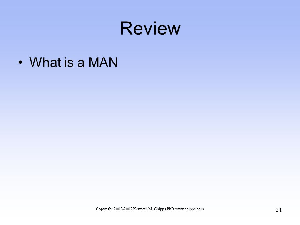 Review What is a MAN Copyright 2002-2007 Kenneth M. Chipps PhD www.chipps.com 21
