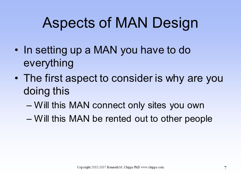 Aspects of MAN Design In setting up a MAN you have to do everything The first aspect to consider is why are you doing this –Will this MAN connect only sites you own –Will this MAN be rented out to other people Copyright 2002-2007 Kenneth M.