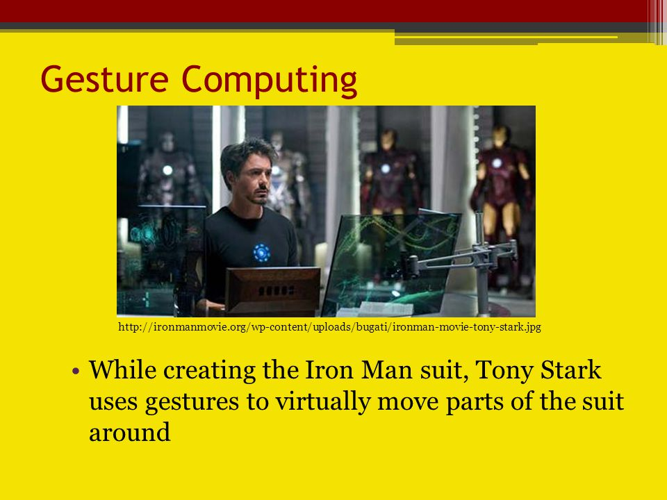 Gesture Computing While creating the Iron Man suit, Tony Stark uses gestures to virtually move parts of the suit around