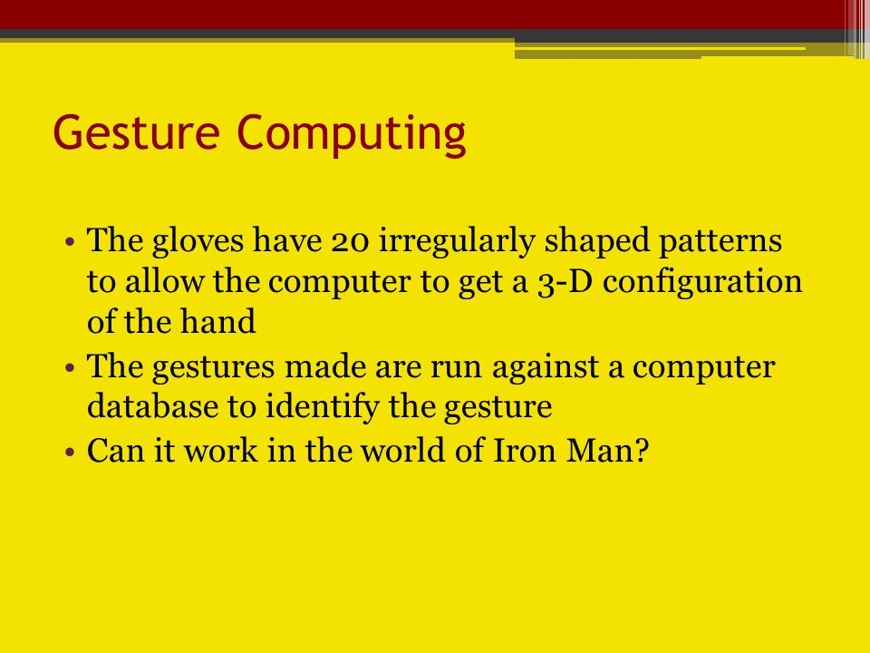 Gesture Computing In the movie, Iron Man, Tony Stark isnt wearing ridiculous gloves This could be made possible by the following explanation: If you want to make it more attractive, you could hide the patterns in a glove using retro-reflective material, he says.