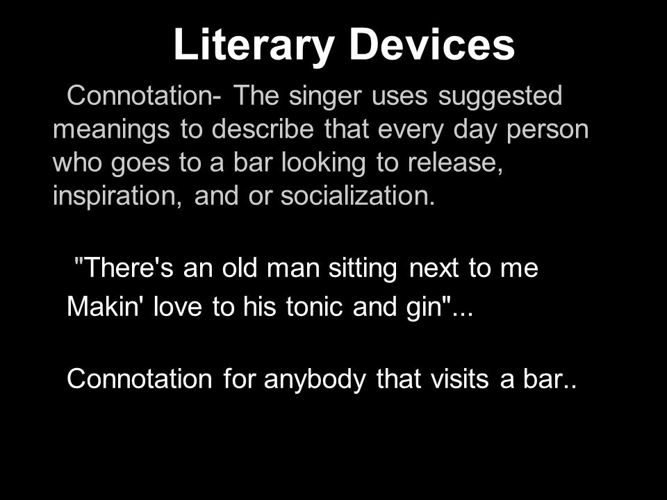 Connotation- The singer uses suggested meanings to describe that every day person who goes to a bar looking to release, inspiration, and or socializat
