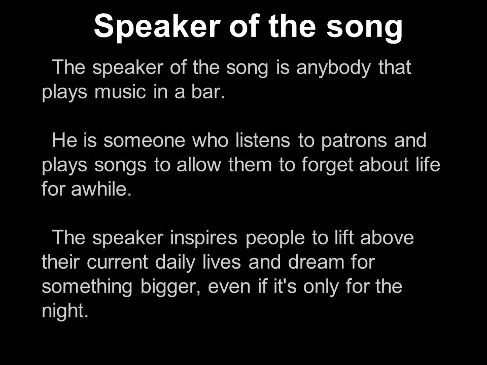 The speaker of the song is anybody that plays music in a bar.