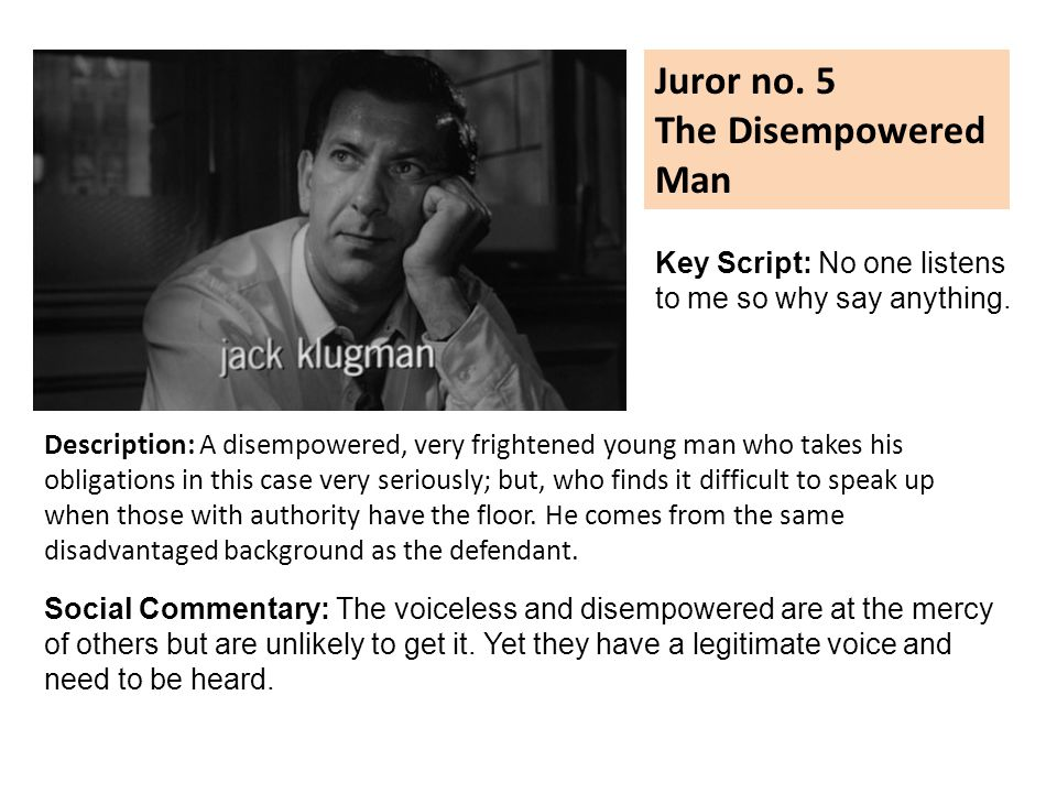 Juror no. 5 The Disempowered Man Description: A disempowered, very frightened young man who takes his obligations in this case very seriously; but, wh