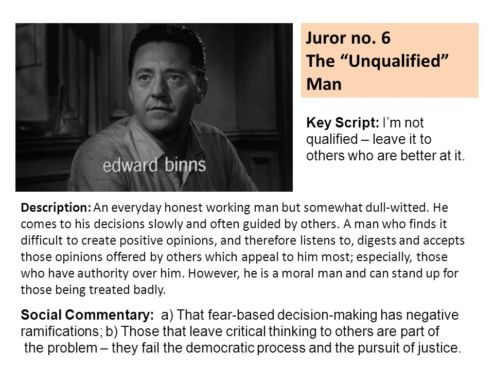 Juror no. 6 The Unqualified Man Description: An everyday honest working man but somewhat dull-witted. He comes to his decisions slowly and often guide