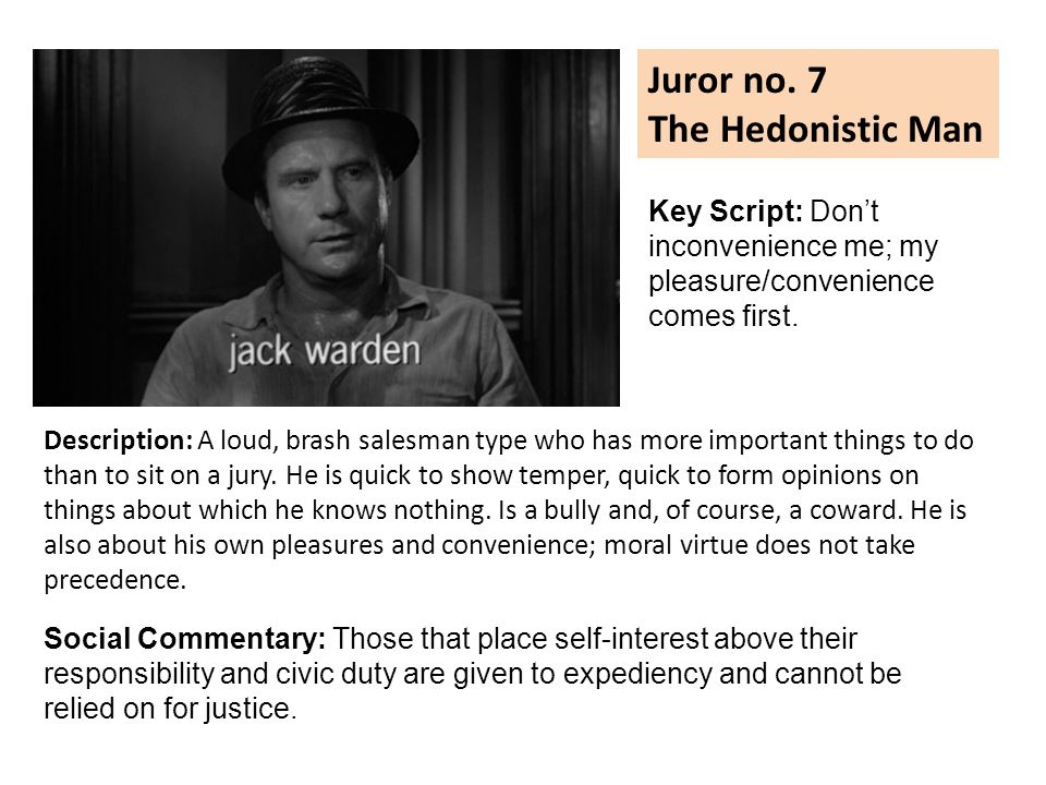 Juror no. 7 The Hedonistic Man Description: A loud, brash salesman type who has more important things to do than to sit on a jury. He is quick to show