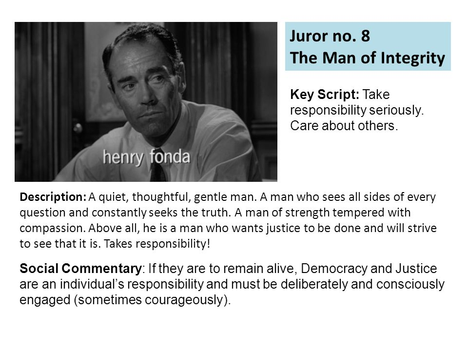 Juror no. 8 The Man of Integrity Description: A quiet, thoughtful, gentle man.