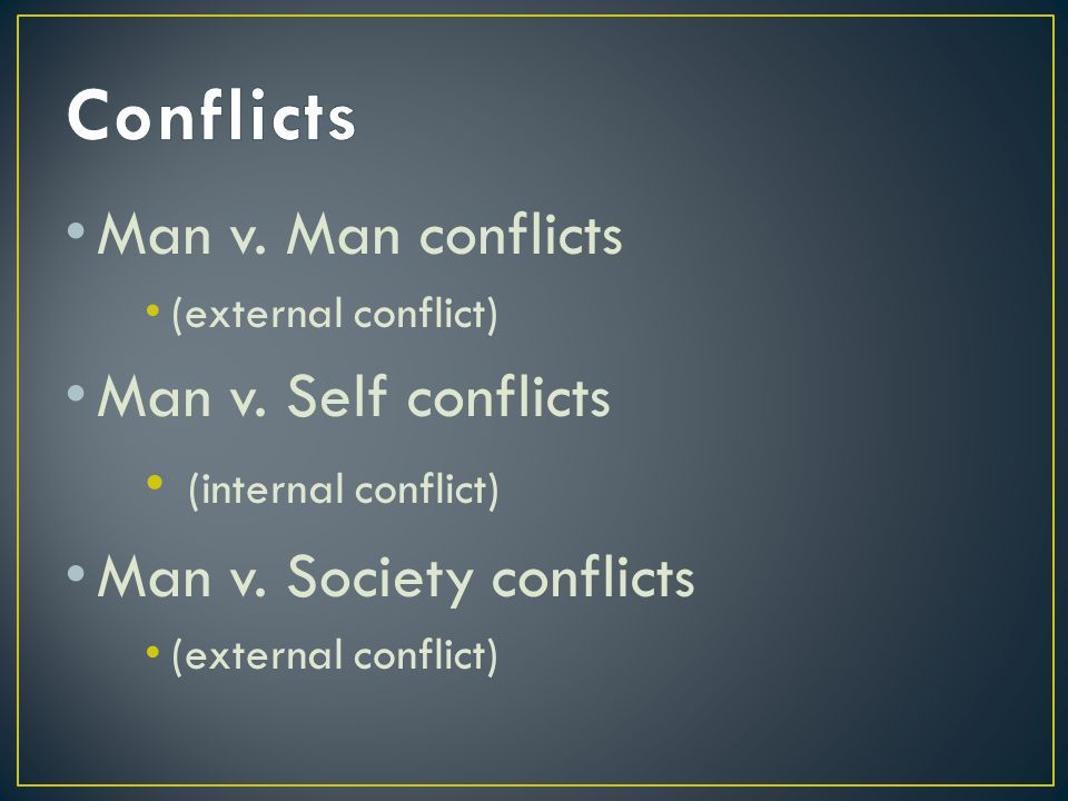 Man v. Man conflicts (external conflict) Man v. Self conflicts (internal conflict) Man v.