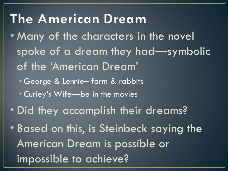 Many of the characters in the novel spoke of a dream they hadsymbolic of the American Dream George & Lennie– farm & rabbits Curleys Wifebe in the movies Did they accomplish their dreams.