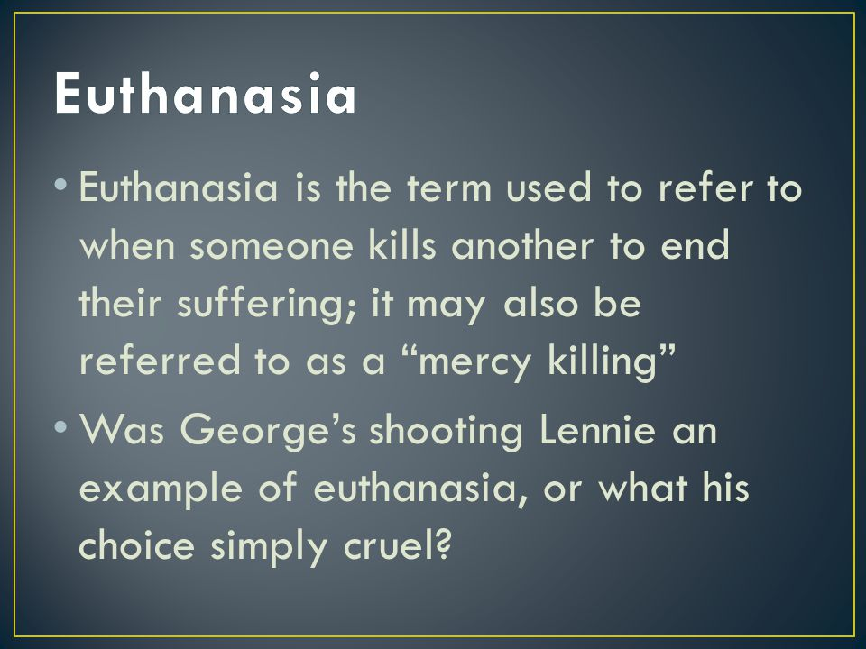 Euthanasia is the term used to refer to when someone kills another to end their suffering; it may also be referred to as a mercy killing Was Georges shooting Lennie an example of euthanasia, or what his choice simply cruel?