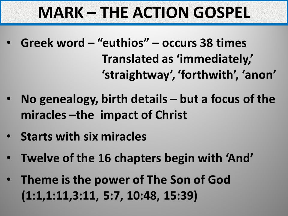 MARK – THE ACTION GOSPEL Greek word – euthios – occurs 38 times Translated as immediately, straightway, forthwith, anon No genealogy, birth details – but a focus of the miracles –the impact of Christ Starts with six miracles Twelve of the 16 chapters begin with And Theme is the power of The Son of God (1:1,1:11,3:11, 5:7, 10:48, 15:39)
