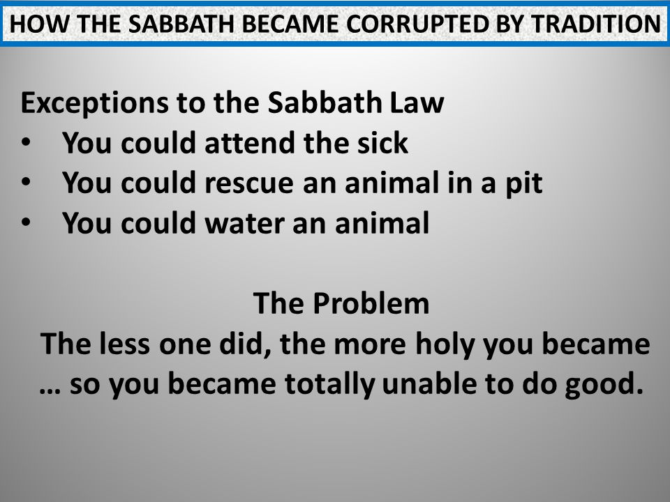 HOW THE SABBATH BECAME CORRUPTED BY TRADITION Exceptions to the Sabbath Law You could attend the sick You could rescue an animal in a pit You could water an animal The Problem The less one did, the more holy you became … so you became totally unable to do good.