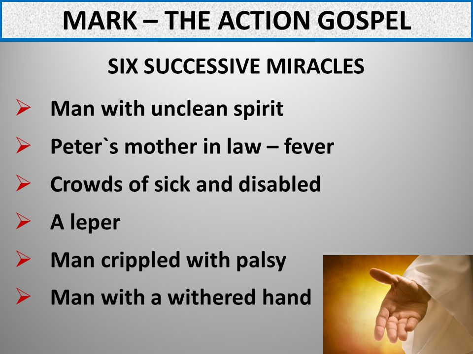 MARK – THE ACTION GOSPEL SIX SUCCESSIVE MIRACLES Man with unclean spirit Peter`s mother in law – fever Crowds of sick and disabled A leper Man crippled with palsy Man with a withered hand