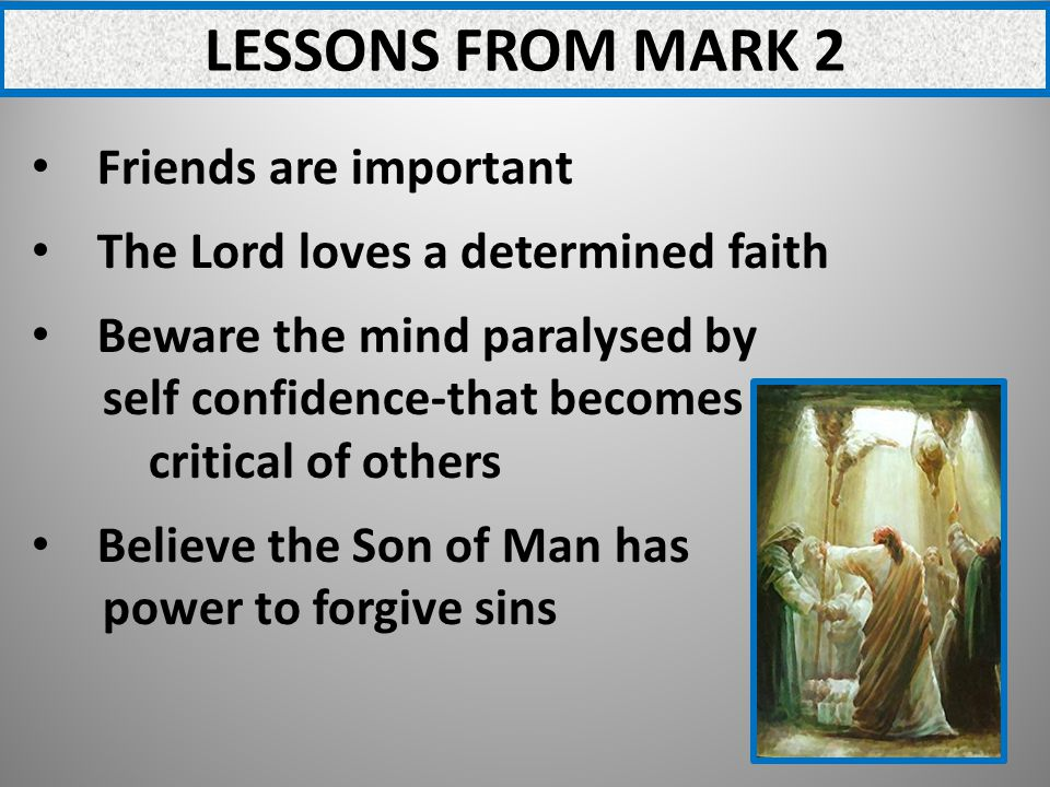 LESSONS FROM MARK 2 Friends are important The Lord loves a determined faith Beware the mind paralysed by self confidence-that becomes critical of others Believe the Son of Man has power to forgive sins
