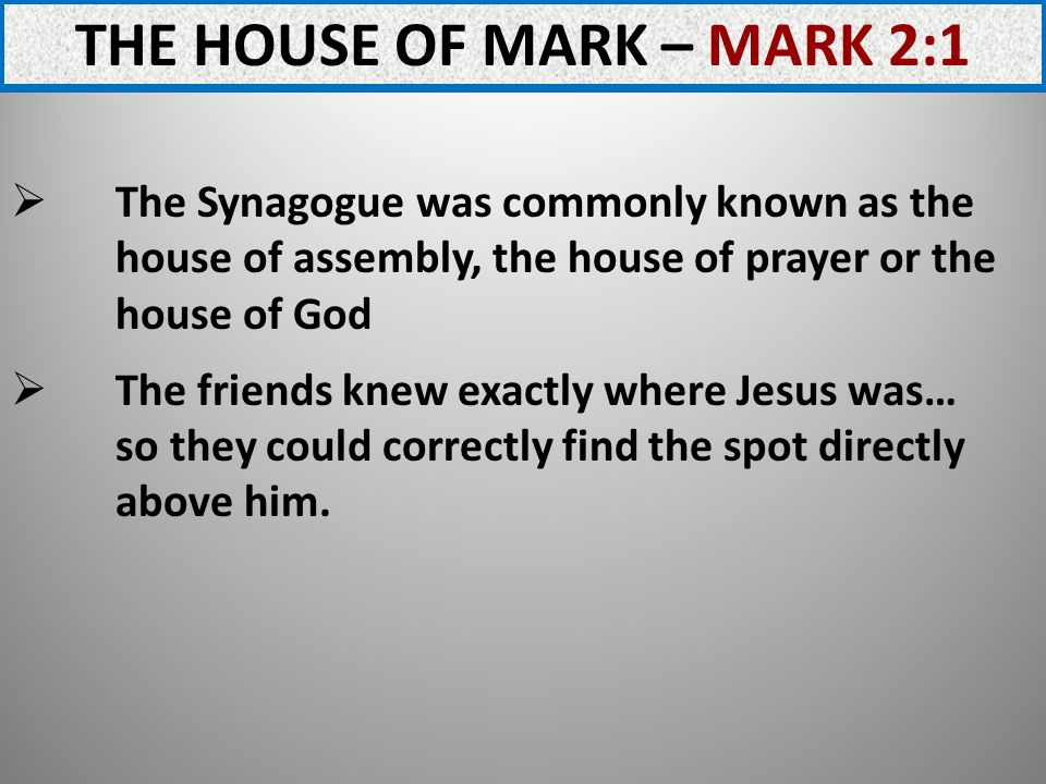 THE HOUSE OF MARK – MARK 2:1 The Synagogue was commonly known as the house of assembly, the house of prayer or the house of God The friends knew exactly where Jesus was… so they could correctly find the spot directly above him.