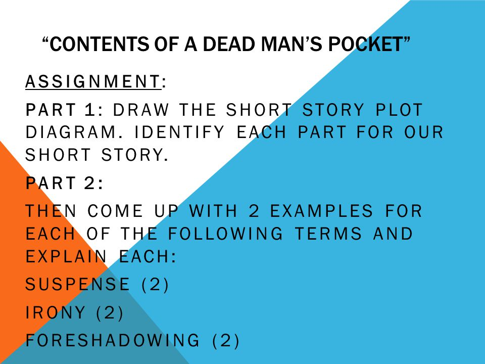 CONTENTS OF A DEAD MANS POCKET ASSIGNMENT: PART 1: DRAW THE SHORT STORY PLOT DIAGRAM. IDENTIFY EACH PART FOR OUR SHORT STORY. PART 2: THEN COME UP WIT