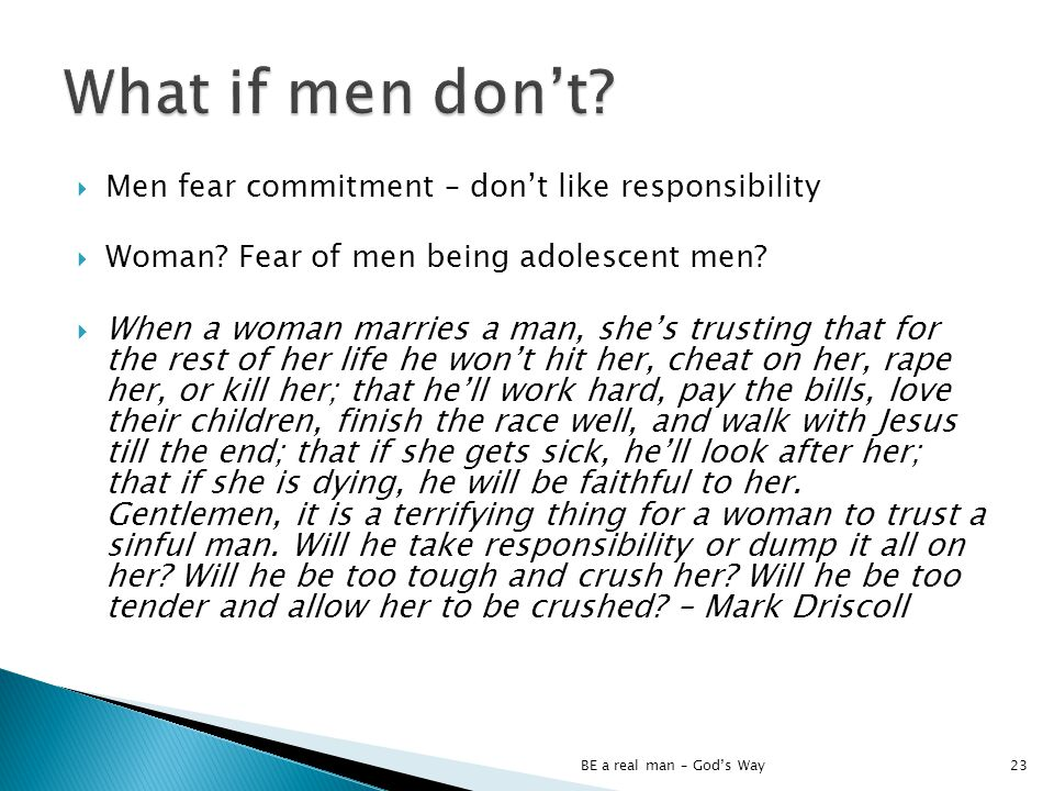 Men fear commitment – dont like responsibility Woman? Fear of men being adolescent men? When a woman marries a man, shes trusting that for the rest of