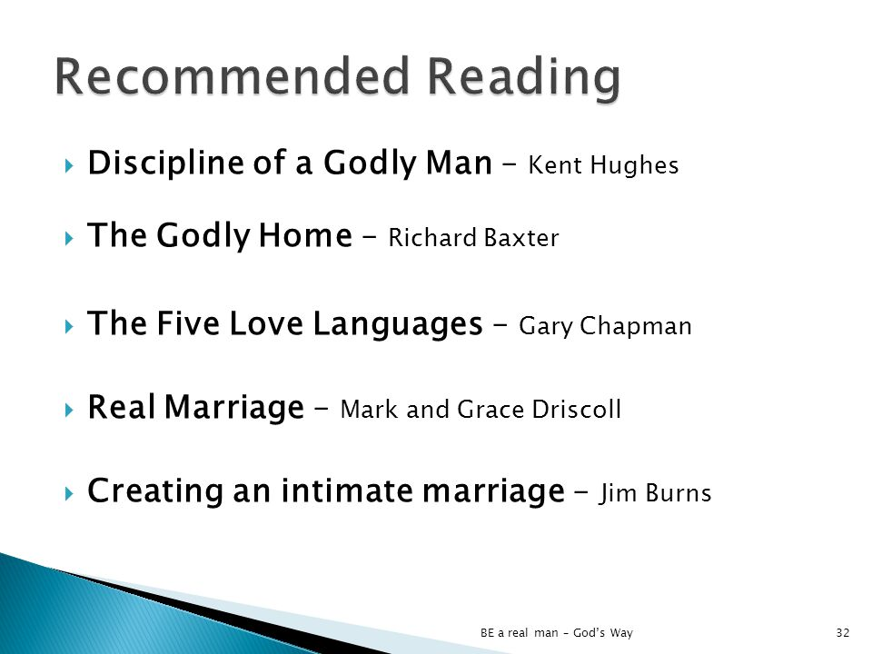Discipline of a Godly Man – Kent Hughes The Godly Home – Richard Baxter The Five Love Languages – Gary Chapman Real Marriage – Mark and Grace Driscoll