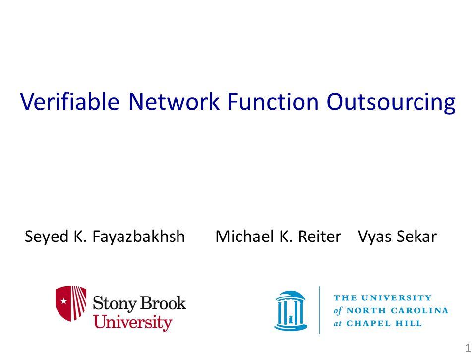 Verifiable Network Function Outsourcing Seyed K. FayazbakhshMichael K. ReiterVyas Sekar 1