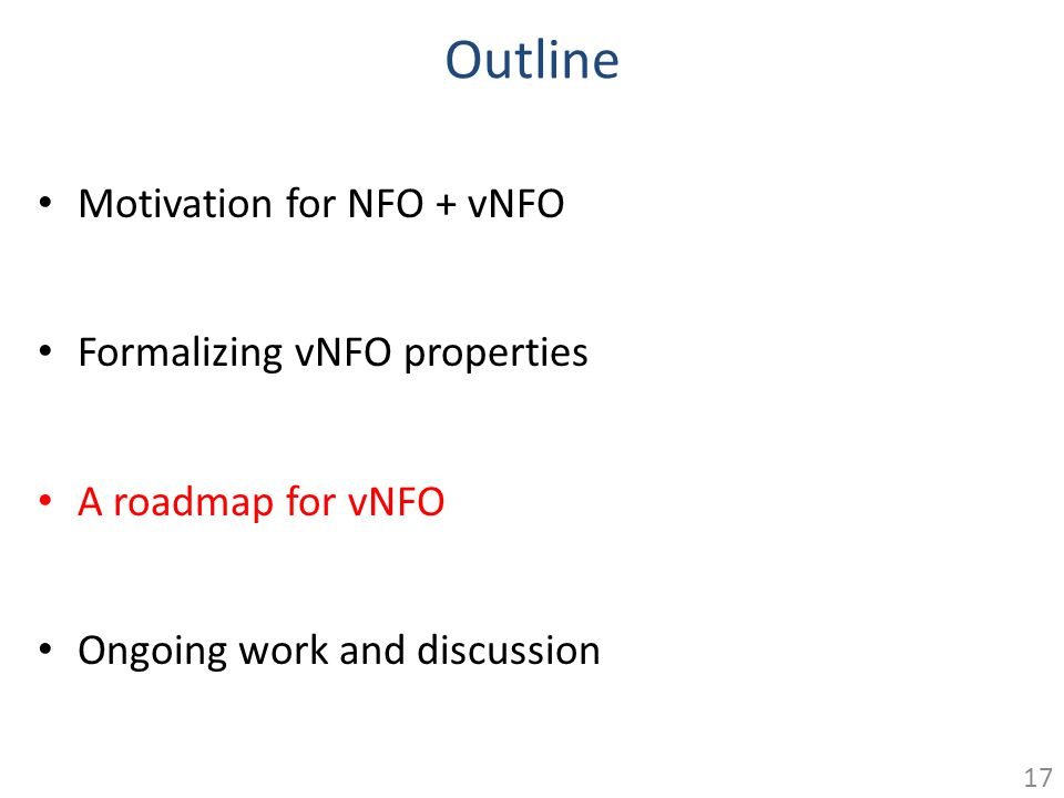 Outline Motivation for NFO + vNFO Formalizing vNFO properties A roadmap for vNFO Ongoing work and discussion 17