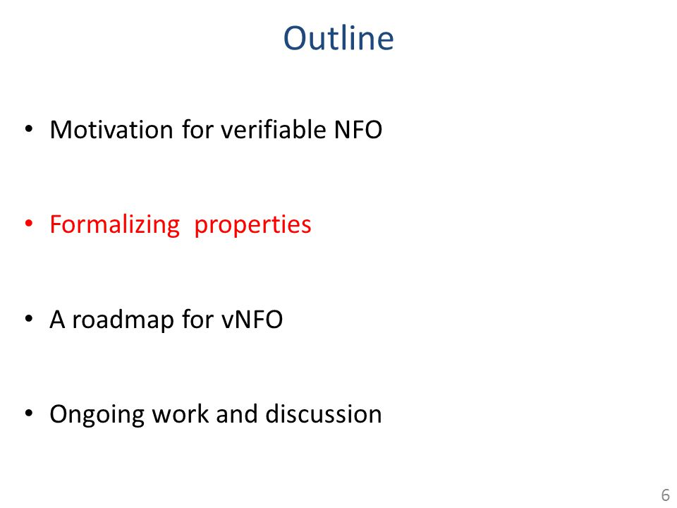 Outline Motivation for verifiable NFO Formalizing properties A roadmap for vNFO Ongoing work and discussion 6