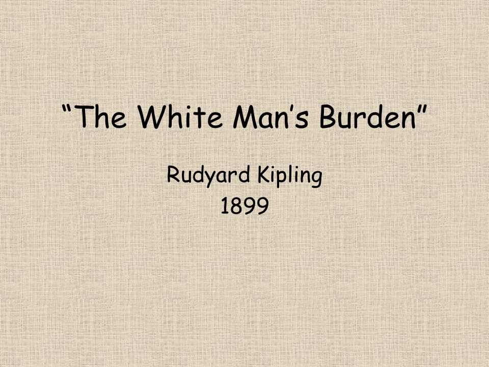 In February 1899, British novelist and poet Rudyard Kipling wrote a poem entitled The White Mans Burden: The United States and The Philippine Islands.