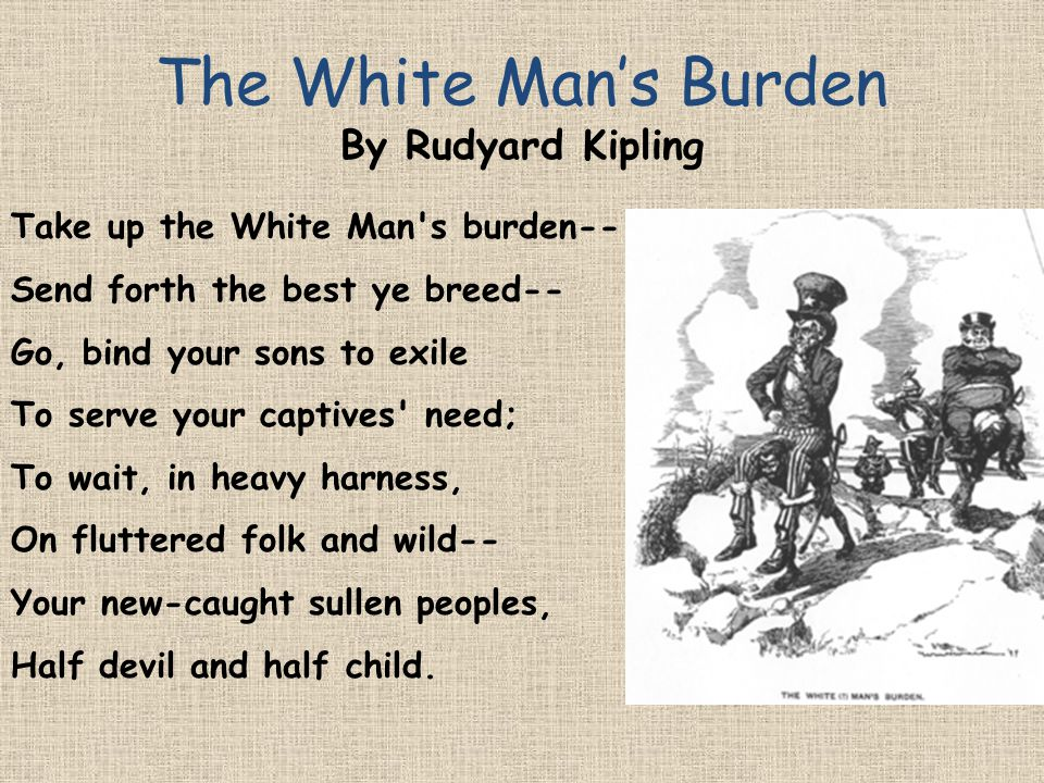 Take up the White Man's burden-- Send forth the best ye breed-- Go, bind your sons to exile To serve your captives' need; To wait, in heavy harness, O