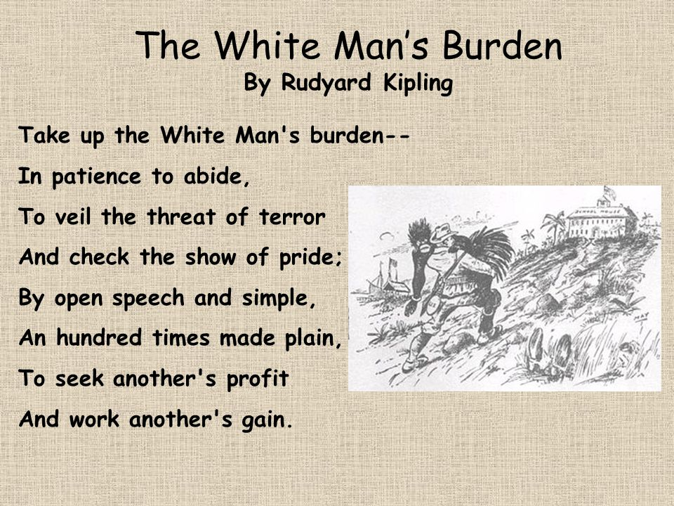 The White Mans Burden By Rudyard Kipling Take up the White Man s burden-- The savage wars of peace-- Fill full the mouth of Famine, And bid the sickness cease; And when your goal is nearest (The end for others sought) Watch sloth and heathen folly Bring all your hope to nought.