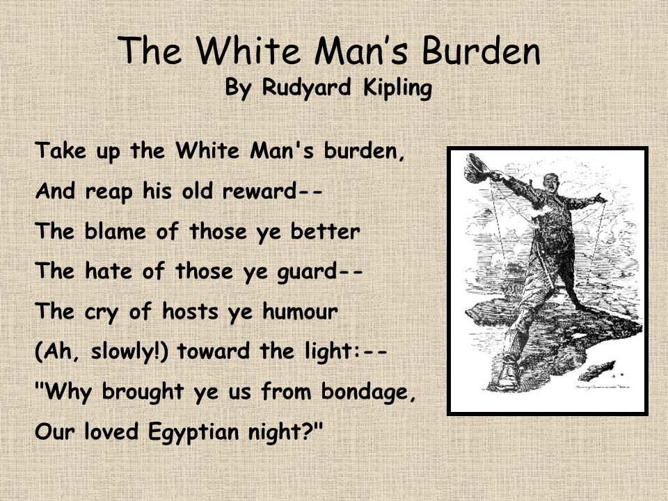 The White Mans Burden By Rudyard Kipling Take up the White Man's burden, And reap his old reward-- The blame of those ye better The hate of those ye g