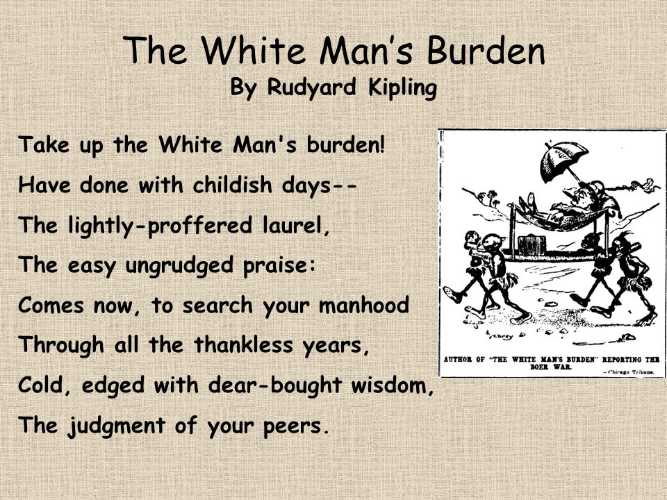 The White Mans Burden By Rudyard Kipling Take up the White Man's burden! Have done with childish days-- The lightly-proffered laurel, The easy ungrudg