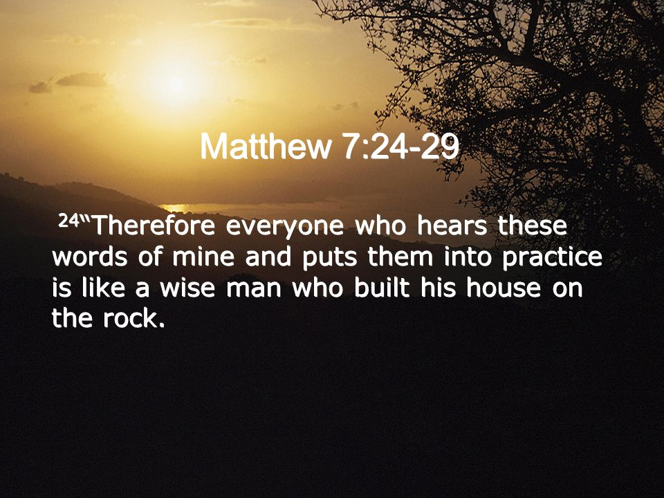 Matthew 7: Therefore everyone who hears these words of mine and puts them into practice is like a wise man who built his house on the rock.