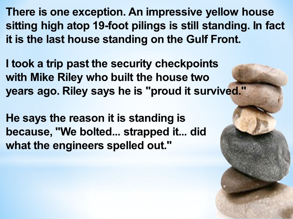 There is one exception. An impressive yellow house sitting high atop 19-foot pilings is still standing. In fact it is the last house standing on the G