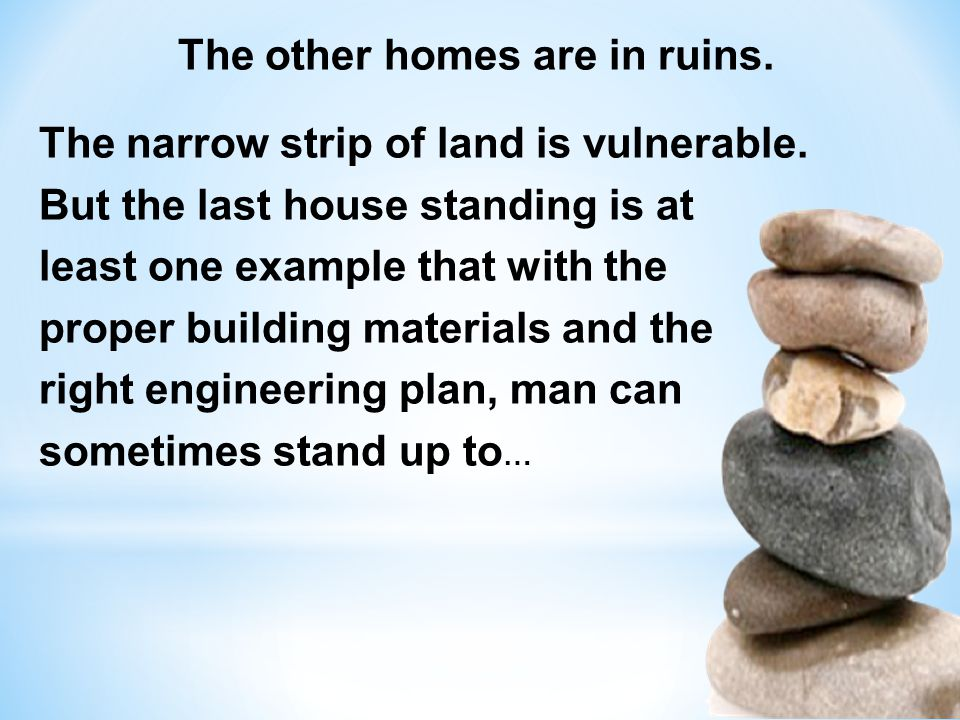 The other homes are in ruins. The narrow strip of land is vulnerable. But the last house standing is at least one example that with the proper buildin