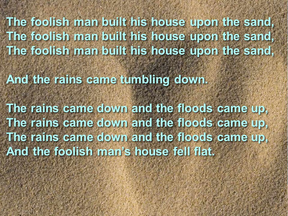The foolish man built his house upon the sand, The foolish man built his house upon the sand, The foolish man built his house upon the sand, the rains came tumbling down.
