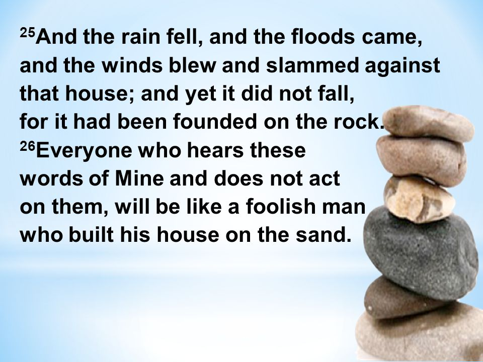 25 And the rain fell, and the floods came, and the winds blew and slammed against that house; and yet it did not fall, for it had been founded on the