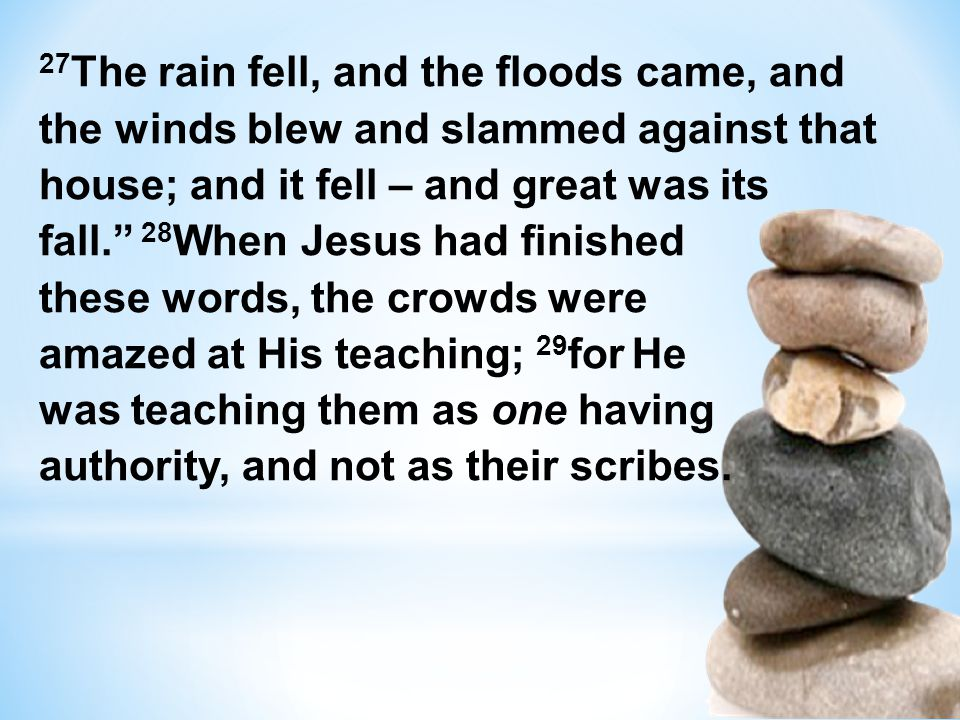 27 The rain fell, and the floods came, and the winds blew and slammed against that house; and it fell – and great was its fall. 28 When Jesus had fini