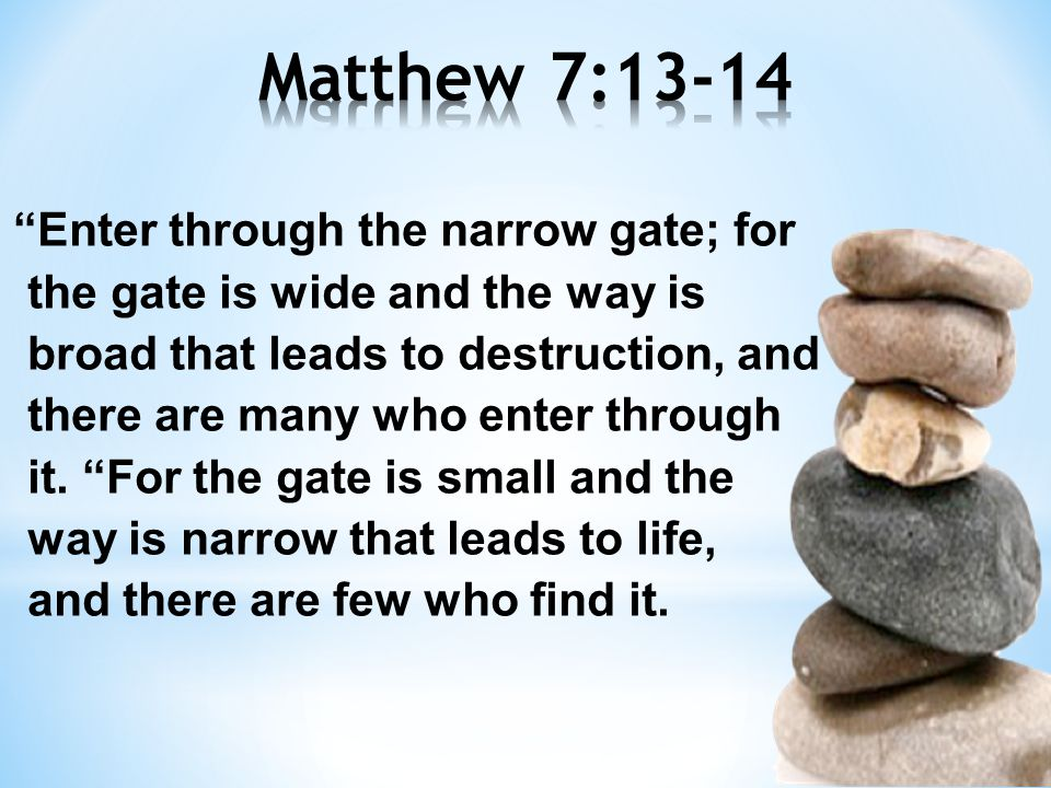 Enter through the narrow gate; for the gate is wide and the way is broad that leads to destruction, and there are many who enter through it.