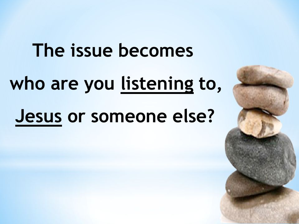The issue becomes who are you listening to, Jesus or someone else?
