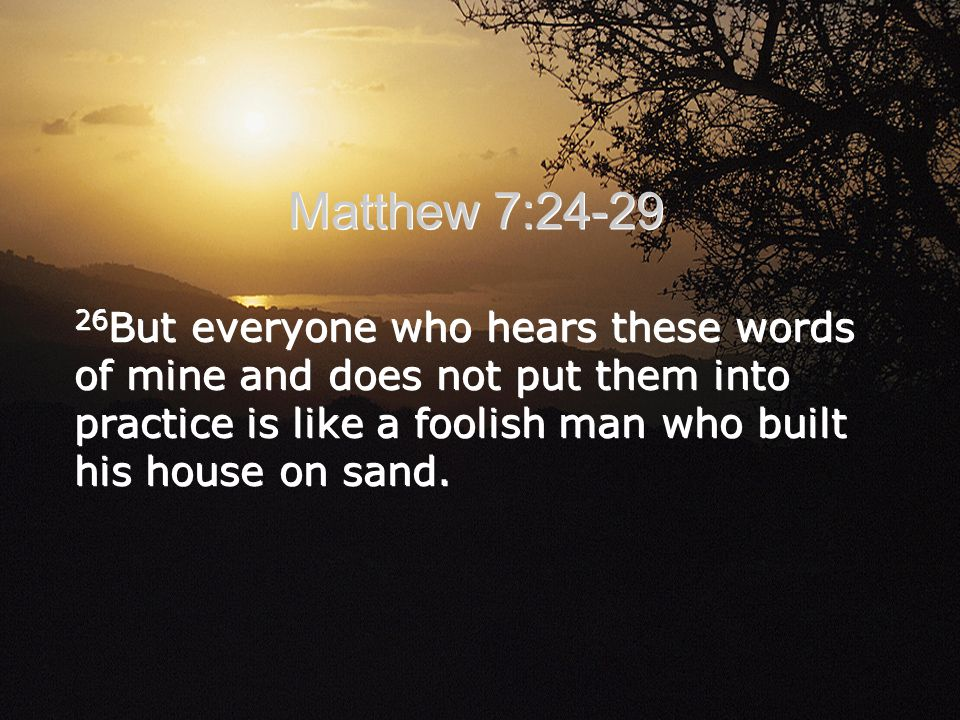 Matthew 7:24-29 26 But everyone who hears these words of mine and does not put them into practice is like a foolish man who built his house on sand.