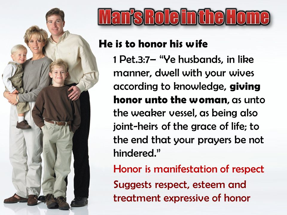 He is to honor his wife 1 Pet.3:7– Ye husbands, in like manner, dwell with your wives according to knowledge, giving honor unto the woman, as unto the