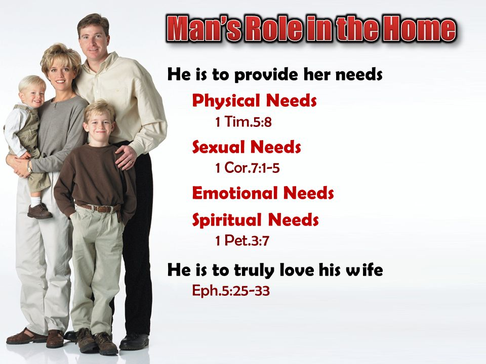 He is to provide her needs Physical Needs 1 Tim.5:8 Sexual Needs 1 Cor.7:1-5 Emotional Needs Spiritual Needs 1 Pet.3:7 He is to truly love his wife Eph.5:25-33