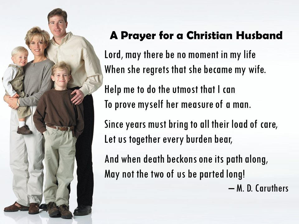 A Prayer for a Christian Husband Lord, may there be no moment in my life When she regrets that she became my wife. Help me to do the utmost that I can