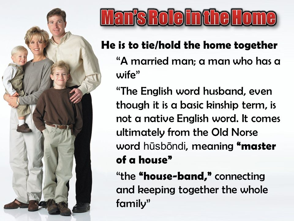 He is to tie/hold the home together A married man; a man who has a wife The English word husband, even though it is a basic kinship term, is not a nat