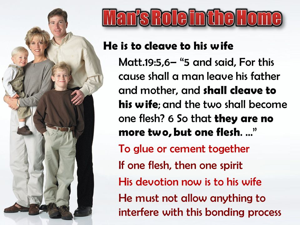 He is to cleave to his wife Matt.19:5,6– 5 and said, For this cause shall a man leave his father and mother, and shall cleave to his wife ; and the tw